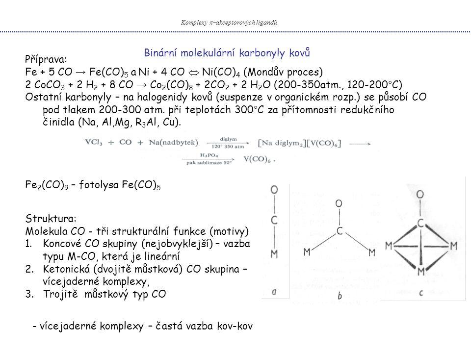 Příprava: Fe + 5 CO → Fe(CO) 5 a Ni + 4 CO  Ni(CO) 4 (Mondův proces) 2 CoCO 3 + 2 H 2 + 8 CO → Co 2 (CO) 8 + 2CO 2 + 2 H 2 O (200-350atm., 120-200°C) Ostatní karbonyly – na halogenidy kovů (suspenze v organickém rozp.) se působí CO pod tlakem 200-300 atm.