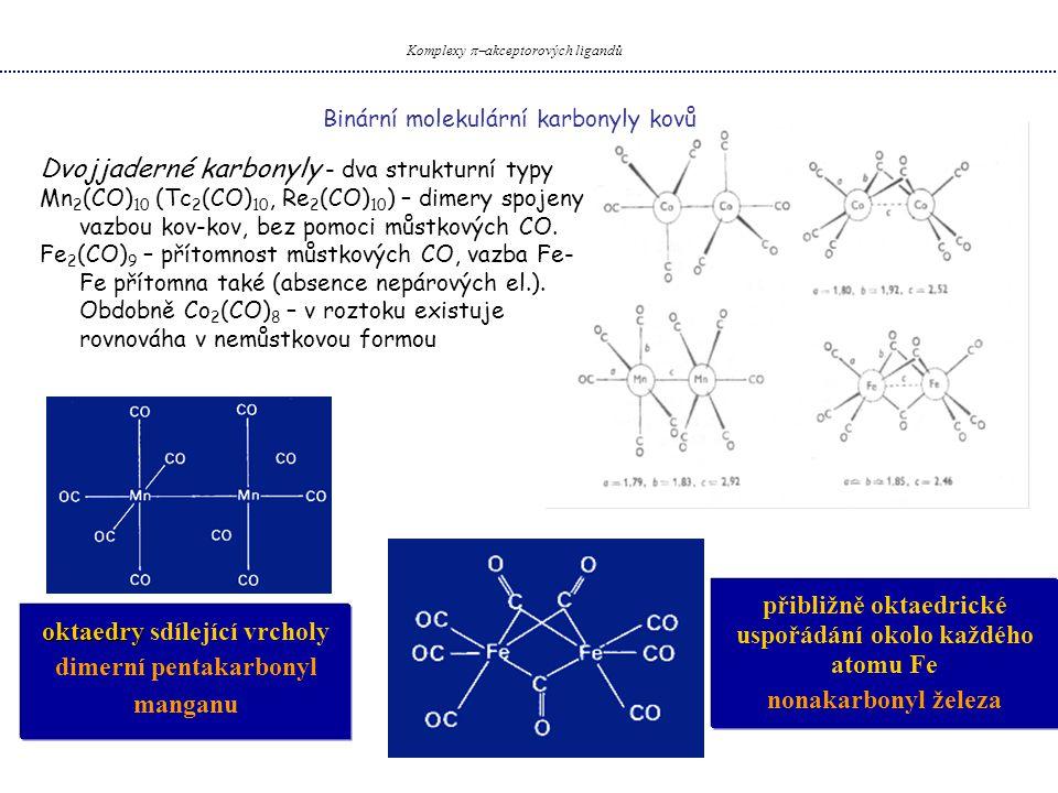 Binární molekulární karbonyly kovů Komplexy  akceptorových ligandů Dvojjaderné karbonyly - dva strukturní typy Mn 2 (CO) 10 (Tc 2 (CO) 10, Re 2 (CO) 10 ) – dimery spojeny vazbou kov-kov, bez pomoci můstkových CO.