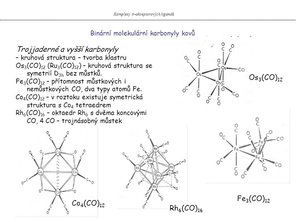Binární molekulární karbonyly kovů Komplexy  akceptorových ligandů Trojjaderné a vyšší karbonyly – kruhová struktura – tvorba klastru Os 3 (CO) 12 (Ru 3 (CO) 12 ) – kruhová struktura se symetrií D 3h bez můstků.