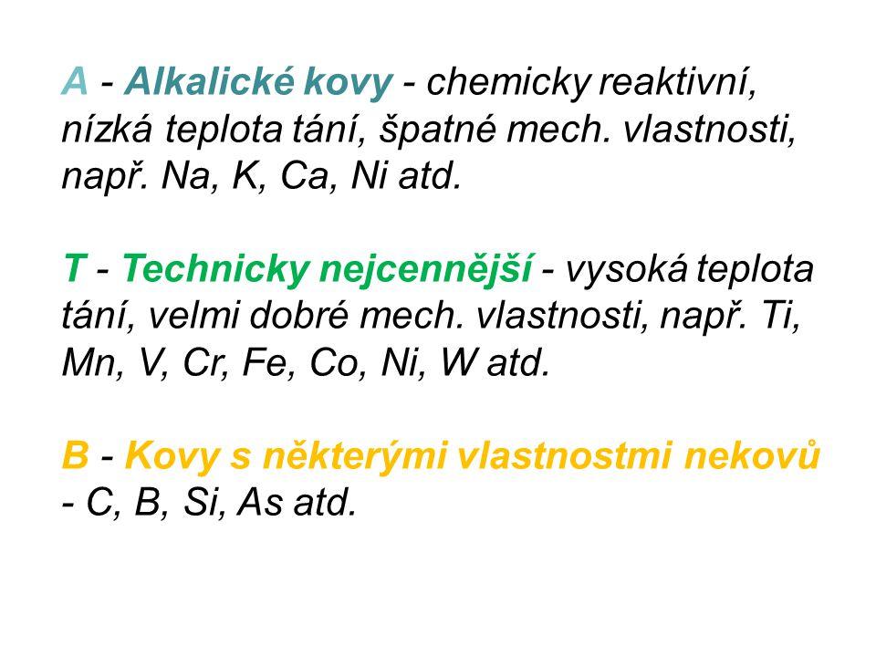 A - Alkalické kovy - chemicky reaktivní, nízká teplota tání, špatné mech. vlastnosti, např. Na, K, Ca, Ni atd. T - Technicky nejcennější - vysoká tepl