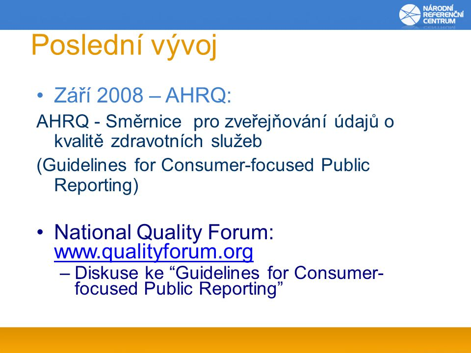 Poslední vývoj Září 2008 – AHRQ: AHRQ - Směrnice pro zveřejňování údajů o kvalitě zdravotních služeb (Guidelines for Consumer-focused Public Reporting) National Quality Forum:     –Diskuse ke Guidelines for Consumer- focused Public Reporting