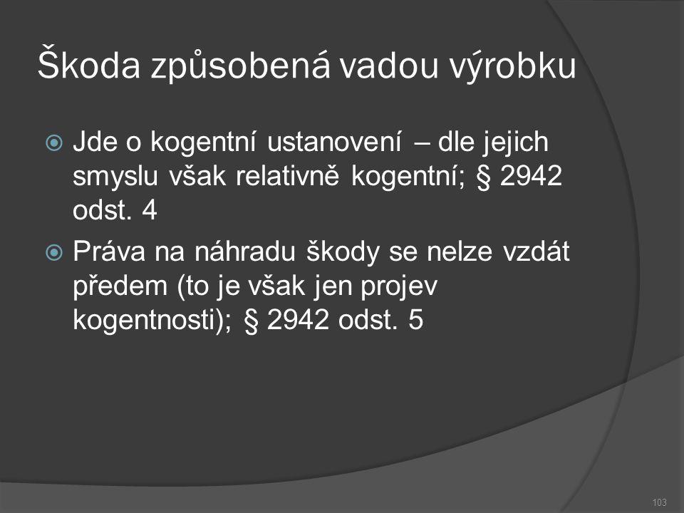 Škoda způsobená vadou výrobku 103  Jde o kogentní ustanovení – dle jejich smyslu však relativně kogentní; § 2942 odst.