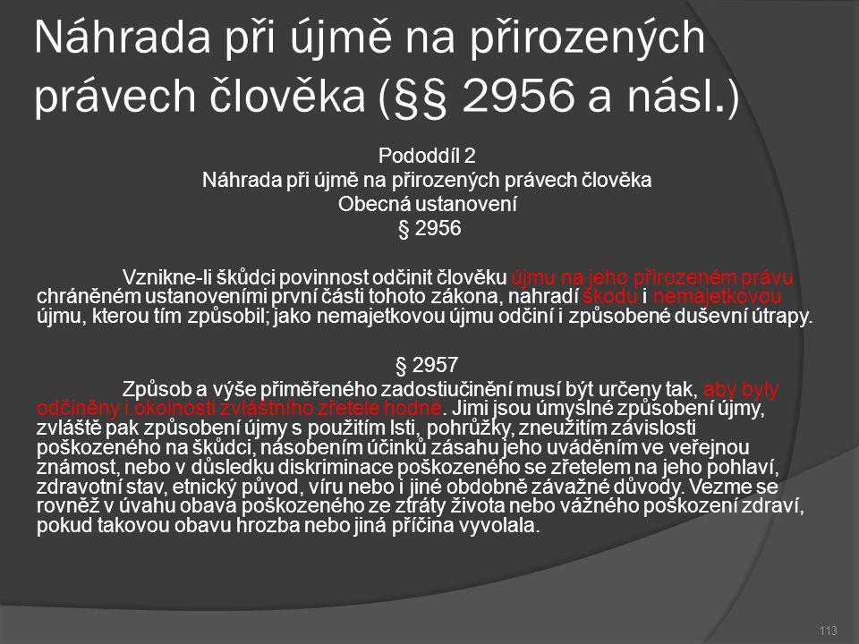 Náhrada při újmě na přirozených právech člověka (§§ 2956 a násl.) 113 Pododdíl 2 Náhrada při újmě na přirozených právech člověka Obecná ustanovení § 2956 Vznikne-li škůdci povinnost odčinit člověku újmu na jeho přirozeném právu chráněném ustanoveními první části tohoto zákona, nahradí škodu i nemajetkovou újmu, kterou tím způsobil; jako nemajetkovou újmu odčiní i způsobené duševní útrapy.