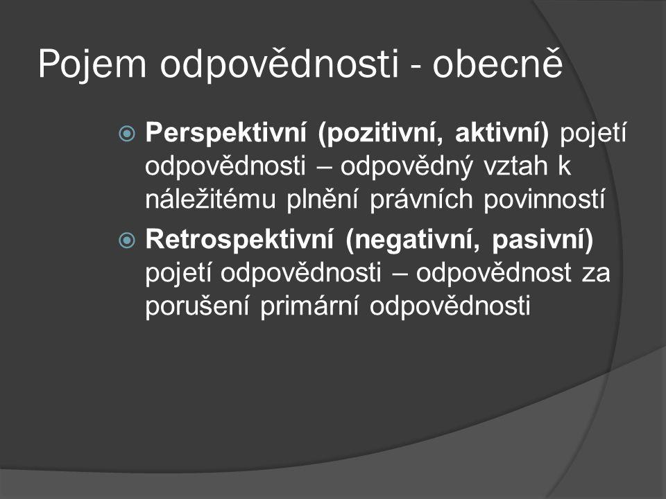 Pojem odpovědnosti - obecně  Perspektivní (pozitivní, aktivní) pojetí odpovědnosti – odpovědný vztah k náležitému plnění právních povinností  Retrospektivní (negativní, pasivní) pojetí odpovědnosti – odpovědnost za porušení primární odpovědnosti