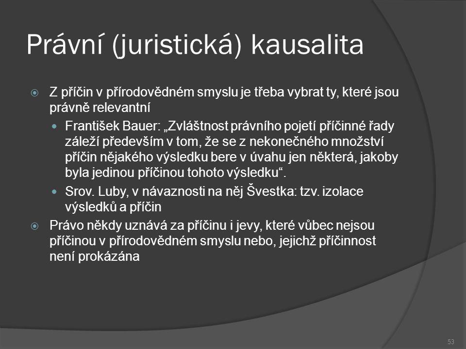"""Právní (juristická) kausalita 53  Z příčin v přírodovědném smyslu je třeba vybrat ty, které jsou právně relevantní František Bauer: """"Zvláštnost právn"""
