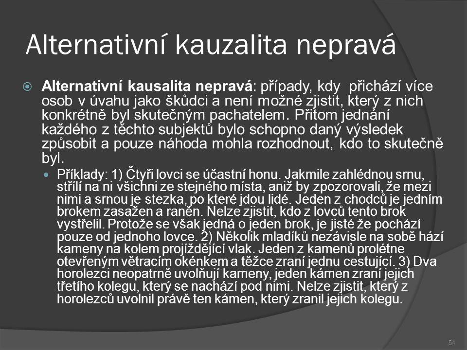 Alternativní kauzalita nepravá 54  Alternativní kausalita nepravá: případy, kdy přichází více osob v úvahu jako škůdci a není možné zjistit, který z nich konkrétně byl skutečným pachatelem.