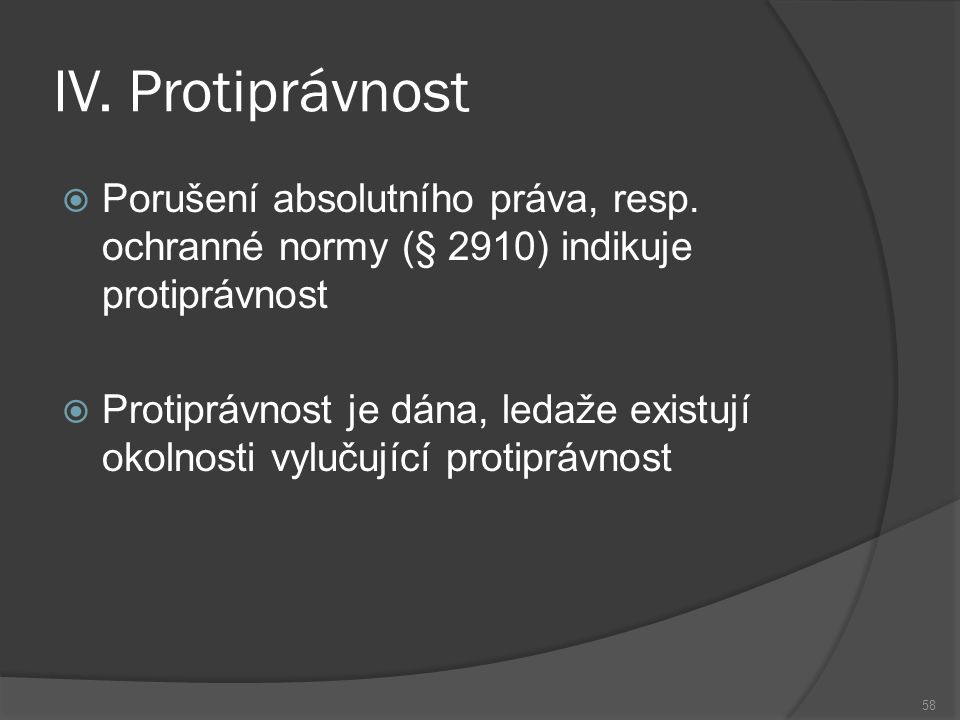 IV. Protiprávnost 58  Porušení absolutního práva, resp. ochranné normy (§ 2910) indikuje protiprávnost  Protiprávnost je dána, ledaže existují okoln