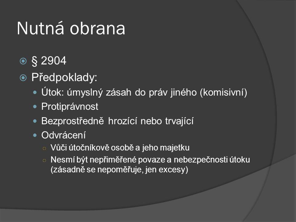 Nutná obrana  § 2904  Předpoklady: Útok: úmyslný zásah do práv jiného (komisivní) Protiprávnost Bezprostředně hrozící nebo trvající Odvrácení ○ Vůči