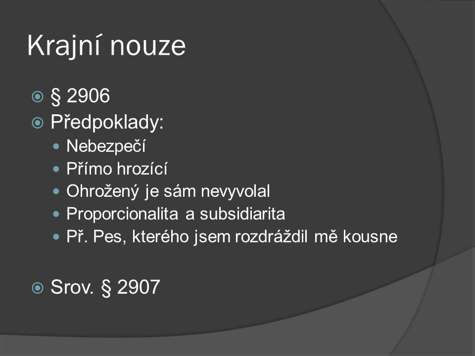 Krajní nouze  § 2906  Předpoklady: Nebezpečí Přímo hrozící Ohrožený je sám nevyvolal Proporcionalita a subsidiarita Př.