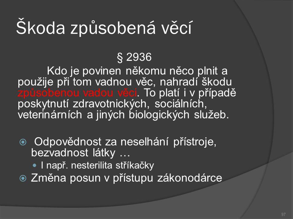 Škoda způsobená věcí 97 § 2936 Kdo je povinen někomu něco plnit a použije při tom vadnou věc, nahradí škodu způsobenou vadou věci.