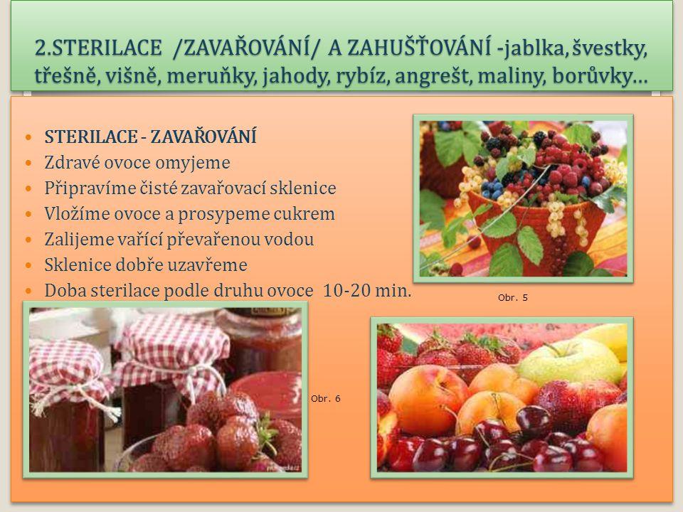 2.STERILACE /ZAVAŘOVÁNÍ/ A ZAHUŠŤOVÁNÍ -jablka, švestky, třešně, višně, meruňky, jahody, rybíz, angrešt, maliny, borůvky… Kompoty STERILACE - ZAVAŘOVÁNÍ Zdravé ovoce omyjeme Připravíme čisté zavařovací sklenice Vložíme ovoce a prosypeme cukrem Zalijeme vařící převařenou vodou Sklenice dobře uzavřeme Doba sterilace podle druhu ovoce 10-20 min.