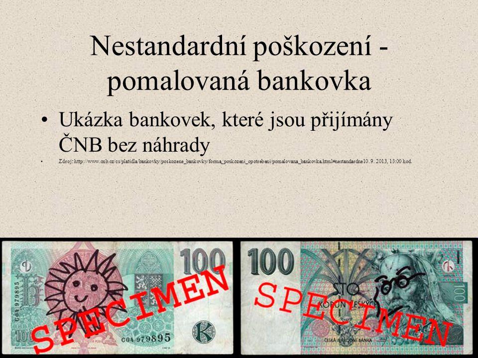 Nestandardní poškození - pomalovaná bankovka Ukázka bankovek, které jsou přijímány ČNB bez náhrady Zdroj: http://www.cnb.cz/cs/platidla/bankovky/poskozene_bankovky/forma_poskozeni_opotrebeni/pomalovana_bankovka.html#nestandardne10.