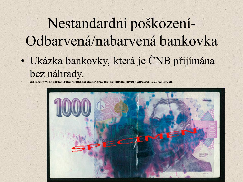 Nestandardní poškození- Odbarvená/nabarvená bankovka Ukázka bankovky, která je ČNB přijímána bez náhrady. Zdroj: http://www.cnb.cz/cs/platidla/bankovk