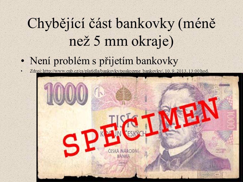 Chybějící část bankovky (méně než 5 mm okraje) Není problém s přijetím bankovky Zdroj: http://www.cnb.cz/cs/platidla/bankovky/poskozene_bankovky/, 10.
