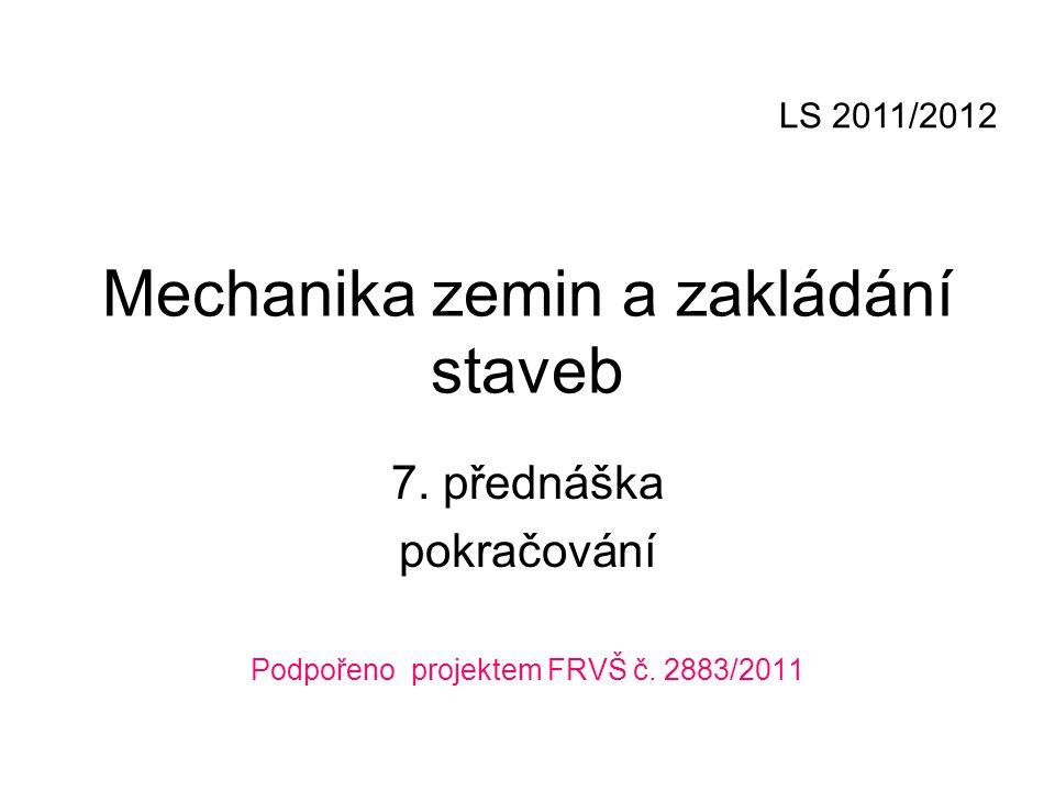 Mechanika zemin a zakládání staveb 7. přednáška pokračování Podpořeno projektem FRVŠ č. 2883/2011 LS 2011/2012