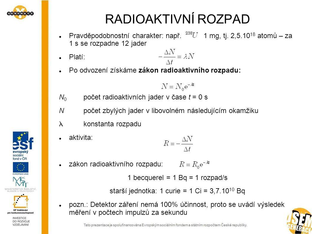 RADIOAKTIVNÍ ROZPAD Pravděpodobnostní charakter: např. 1 mg, tj. 2,5.10 18 atomů – za 1 s se rozpadne 12 jader Platí: Po odvození získáme zákon radioa