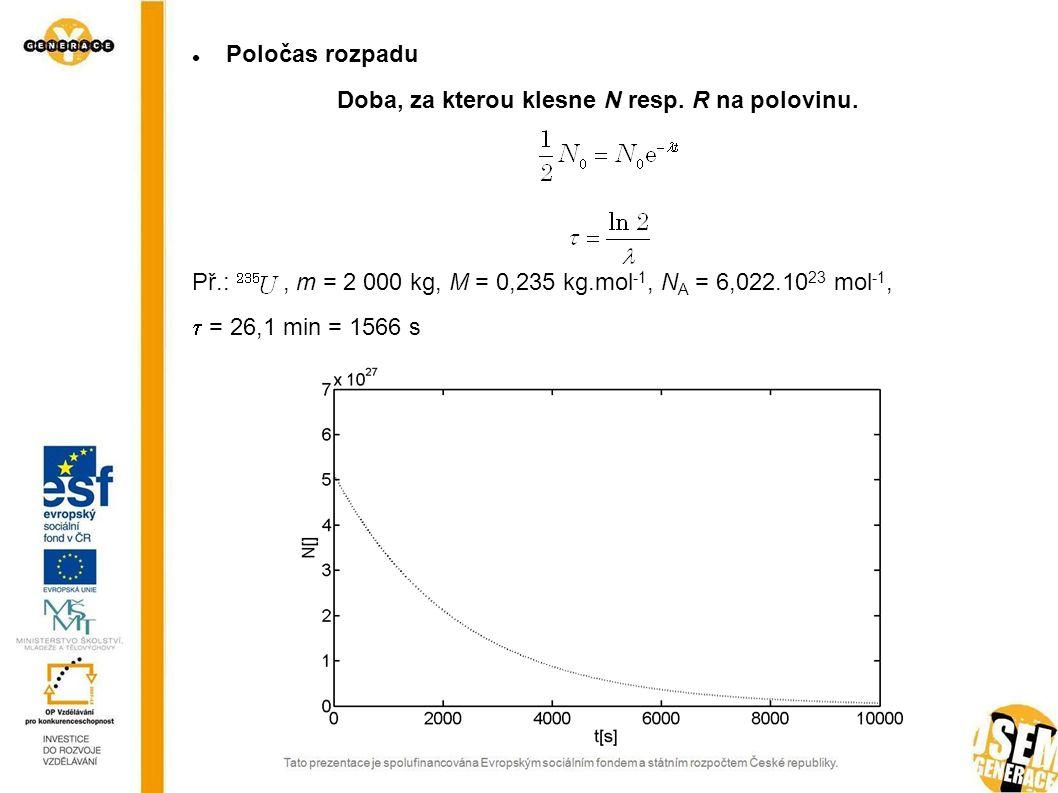 Poločas rozpadu Doba, za kterou klesne N resp. R na polovinu. Př.:, m = 2 000 kg, M = 0,235 kg.mol -1, N A = 6,022.10 23 mol -1,  = 26,1 min = 1566 s