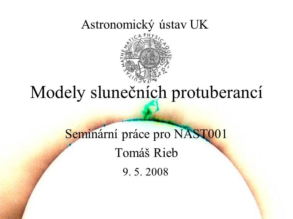 Modely slunečních protuberancí Seminární práce pro NAST001 Tomáš Rieb Astronomický ústav UK 9.