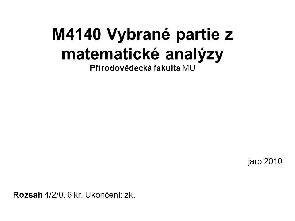 M4140 Vybrané partie z matematické analýzy Přírodovědecká fakulta MU jaro 2010 Rozsah 4/2/0. 6 kr. Ukončení: zk.