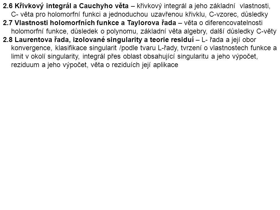 2.6 Křivkový integrál a Cauchyho věta – křivkový integrál a jeho základní vlastnosti, C- věta pro holomorfní funkci a jednoduchou uzavřenou křivklu, C-vzorec, důsledky 2.7 Vlastnosti holomorfních funkce a Taylorova řada – věta o diferencovatelnosti holomorfní funkce, důsledek o polynomu, základní věta algebry, další důsledky C-věty 2.8 Laurentova řada, izolované singularity a teorie residuí – L- řada a její obor konvergence, klasifikace singularit /podle tvaru L-řady, tvrzení o vlastnostech funkce a limit v okolí singularity, integrál přes oblast obsahující singularitu a jeho výpočet, reziduum a jeho výpočet, věta o reziduích její aplikace