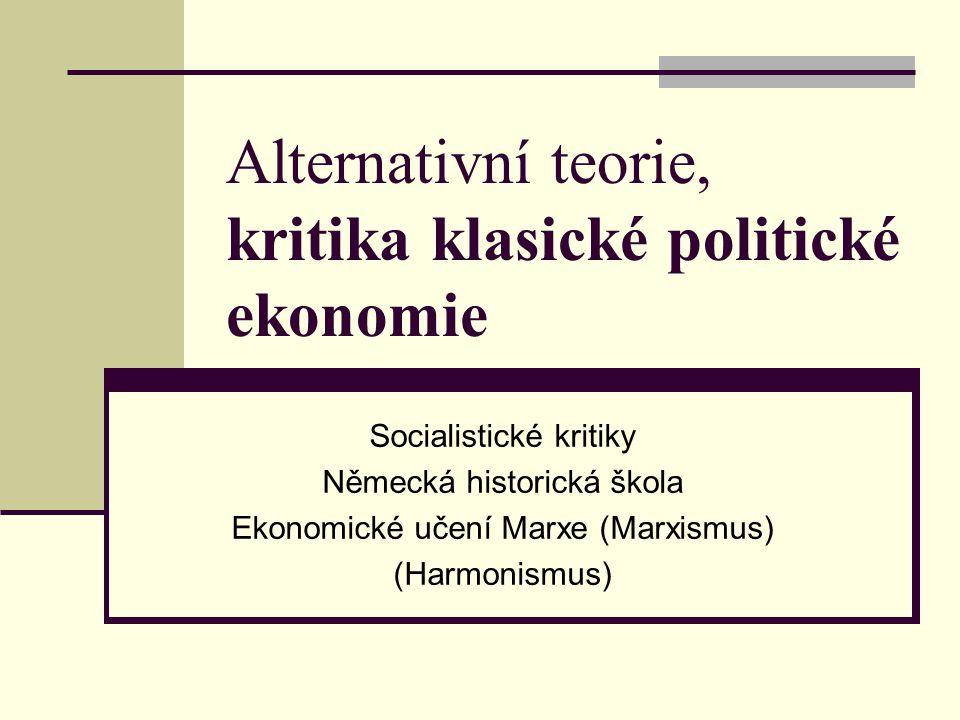 Alternativní teorie, kritika klasické politické ekonomie Socialistické kritiky Německá historická škola Ekonomické učení Marxe (Marxismus) (Harmonismu