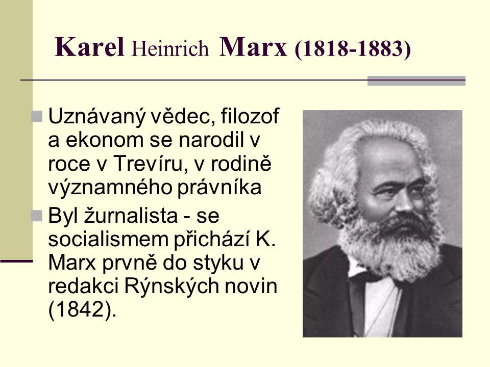 Karel Heinrich Marx (1818-1883) Uznávaný vědec, filozof a ekonom se narodil v roce v Trevíru, v rodině významného právníka Byl žurnalista - se socialismem přichází K.