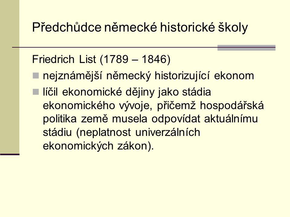 Předchůdce německé historické školy Friedrich List (1789 – 1846) nejznámější německý historizující ekonom líčil ekonomické dějiny jako stádia ekonomického vývoje, přičemž hospodářská politika země musela odpovídat aktuálnímu stádiu (neplatnost univerzálních ekonomických zákon).