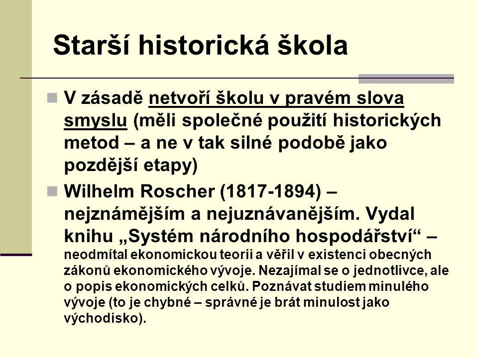 Starší historická škola V zásadě netvoří školu v pravém slova smyslu (měli společné použití historických metod – a ne v tak silné podobě jako pozdější etapy) Wilhelm Roscher (1817-1894) – nejznámějším a nejuznávanějším.