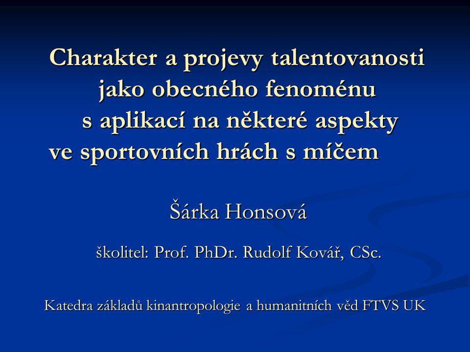 Charakter a projevy talentovanosti jako obecného fenoménu s aplikací na některé aspekty ve sportovních hrách s míčem Katedra základů kinantropologie a humanitních věd FTVS UK Šárka Honsová školitel: Prof.
