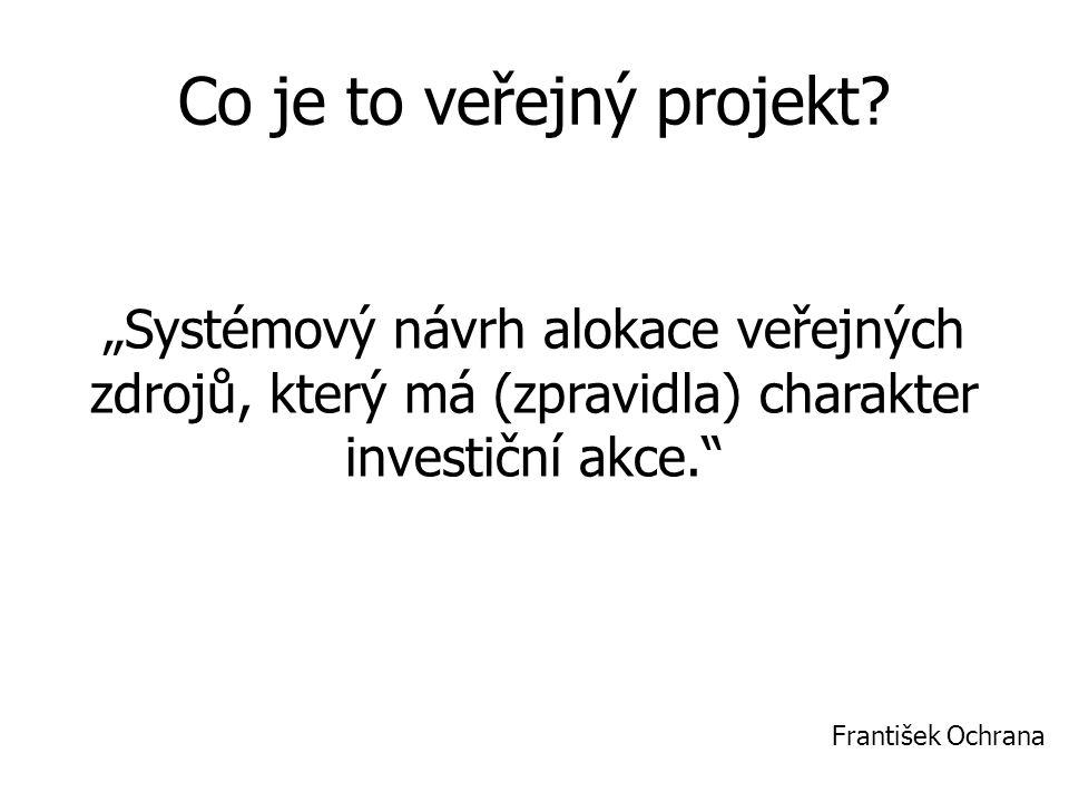 """Co je to veřejný projekt? """"Systémový návrh alokace veřejných zdrojů, který má (zpravidla) charakter investiční akce."""" František Ochrana"""