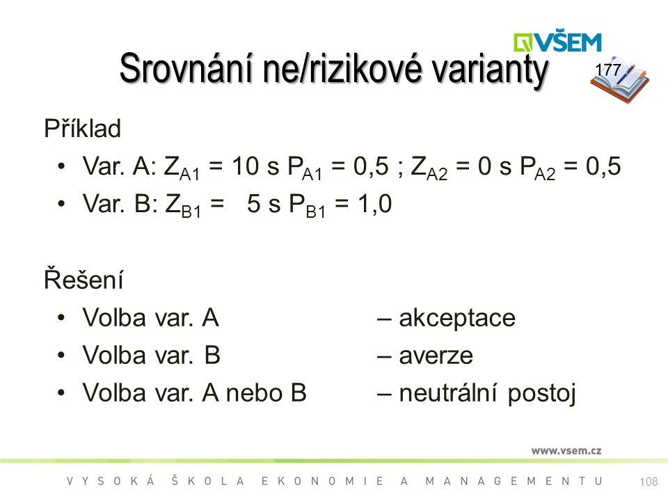 Srovnání ne/rizikové varianty Příklad Var. A: Z A1 = 10 s P A1 = 0,5 ; Z A2 = 0 s P A2 = 0,5 Var. B: Z B1 = 5 s P B1 = 1,0 Řešení Volba var. A – akcep