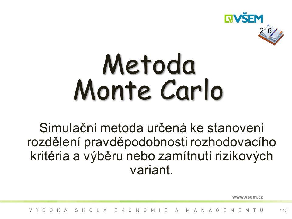 145 Metoda Monte Carlo Metoda Monte Carlo Simulační metoda určená ke stanovení rozdělení pravděpodobnosti rozhodovacího kritéria a výběru nebo zamítnutí rizikových variant.