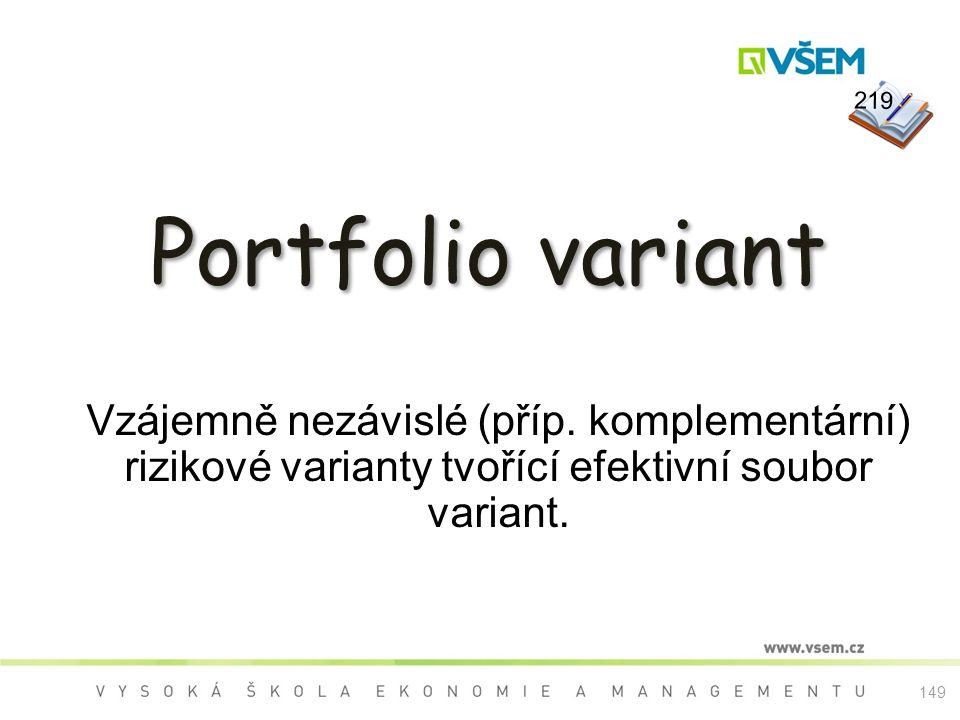 Portfolio variant Vzájemně nezávislé (příp. komplementární) rizikové varianty tvořící efektivní soubor variant. 219 149