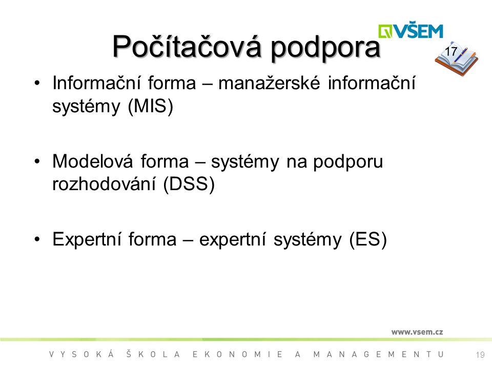Počítačová podpora Informační forma – manažerské informační systémy (MIS) Modelová forma – systémy na podporu rozhodování (DSS) Expertní forma – expertní systémy (ES) 17 19