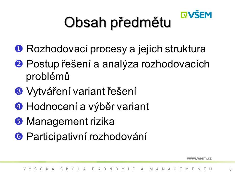 Obsah předmětu  Rozhodovací procesy a jejich struktura  Postup řešení a analýza rozhodovacích problémů  Vytváření variant řešení  Hodnocení a výbě