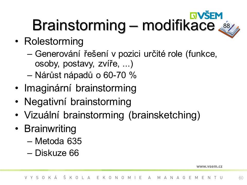 Rolestorming –Generování řešení v pozici určité role (funkce, osoby, postavy, zvíře,...) –Nárůst nápadů o 60-70 % Imaginární brainstorming Negativní brainstorming Vizuální brainstorming (brainsketching) Brainwriting –Metoda 635 –Diskuze 66 Brainstorming – modifikace 88 60