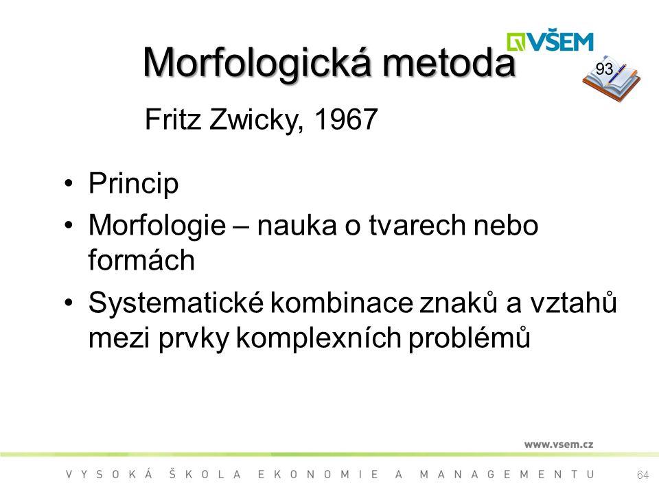 Morfologická metoda Fritz Zwicky, 1967 Princip Morfologie – nauka o tvarech nebo formách Systematické kombinace znaků a vztahů mezi prvky komplexních problémů 93 64