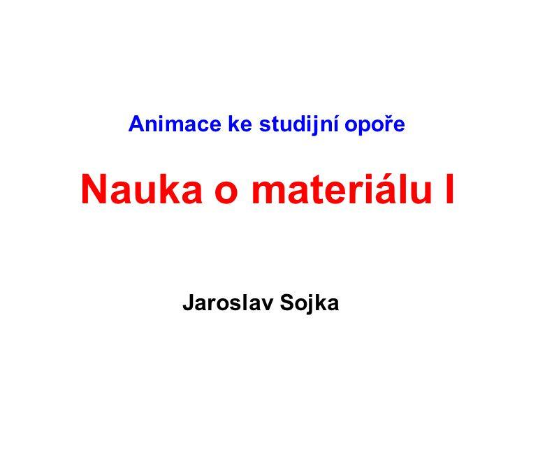 Animace ke studijní opoře Nauka o materiálu I Jaroslav Sojka