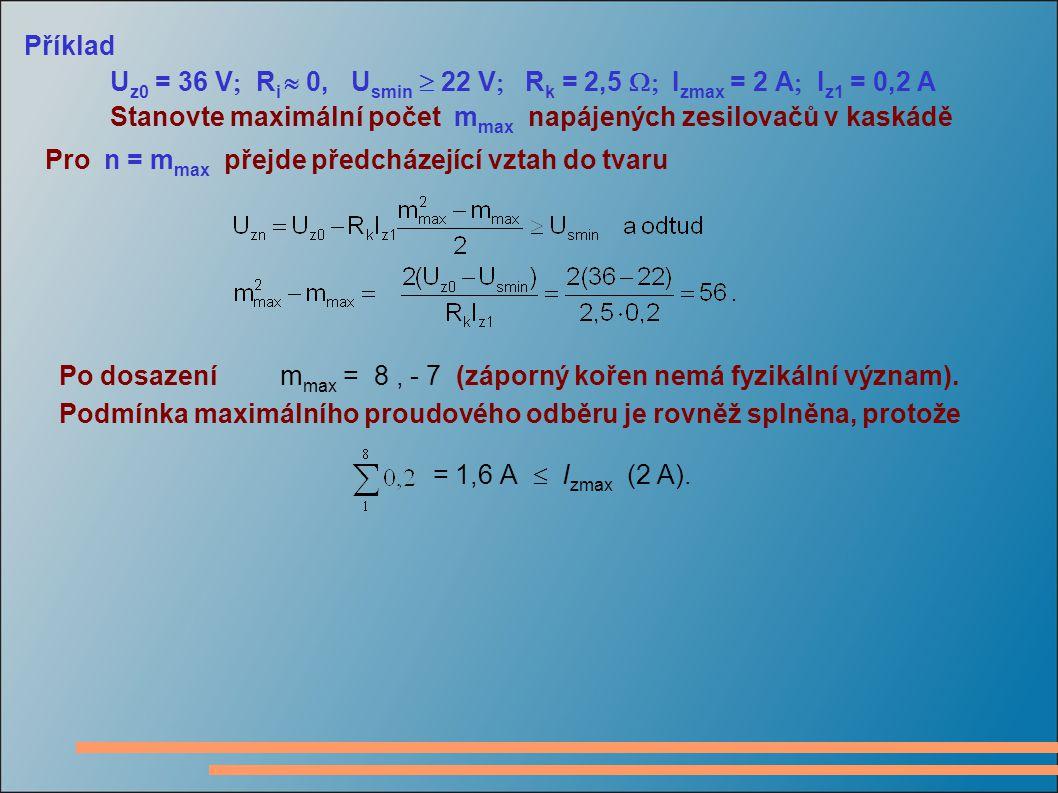 Příklad U z0 = 36 V  R i  0, U smin  22 V  R k = 2,5  I zmax = 2 A  I z1 = 0,2 A Stanovte maximální počet m max napájených zesilovačů v kaskádě Pro n = m max přejde předcházející vztah do tvaru Po dosazení m max = 8, - 7 (záporný kořen nemá fyzikální význam).