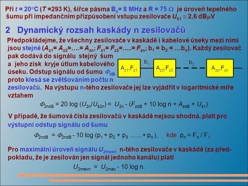Při t = 20  C (T =293 K), šířce pásma B š = 8 MHz a R = 75  je úroveň tepelného šumu při impedančním přizpůsobení vstupu zesilovače U š1  2,6 dB  V 2 Dynamický rozsah kaskády n zesilovačů Předpokládejme, že všechny zesilovače v kaskádě i kabelové úseky mezi nimi jsou stejné (A z1 = A z2 =….= A zn  F z1 = F z2 =.....= F zn  b 1 = b 2 = …b n ).