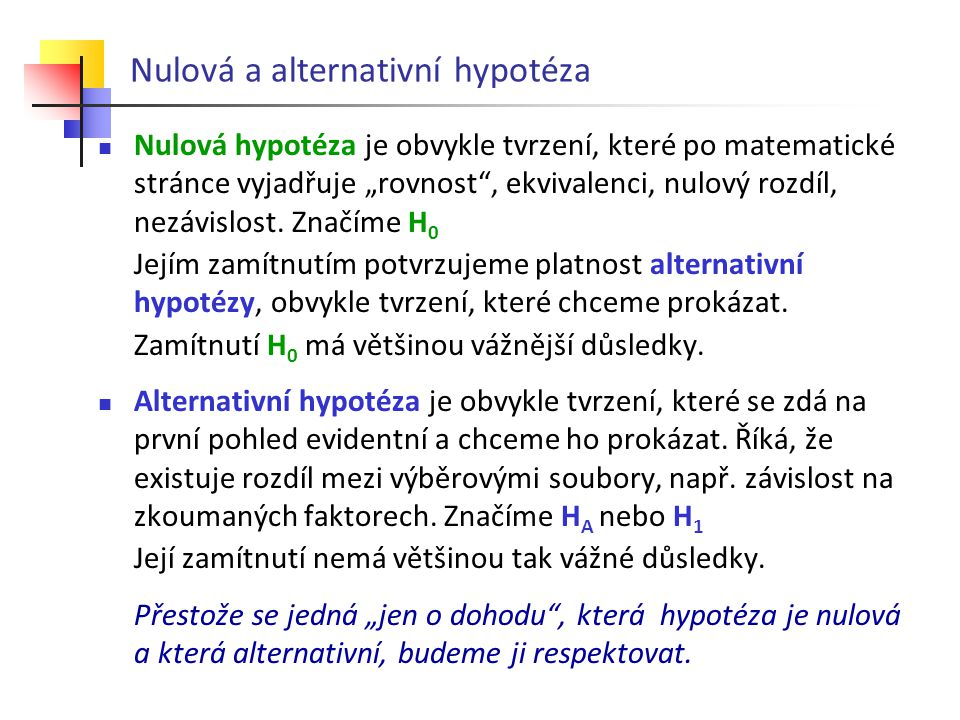 """Nulová a alternativní hypotéza Nulová hypotéza je obvykle tvrzení, které po matematické stránce vyjadřuje """"rovnost"""", ekvivalenci, nulový rozdíl, nezáv"""