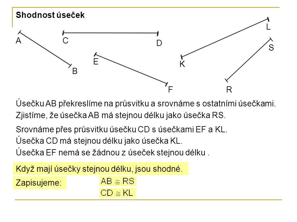 Shodnost úseček A B C D E F K L R S Úsečku AB překreslíme na průsvitku a srovnáme s ostatními úsečkami. Zjistíme, že úsečka AB má stejnou délku jako ú