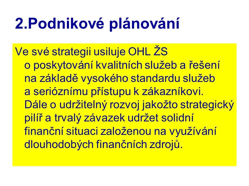 2.Podnikové plánování Ve své strategii usiluje OHL ŽS o poskytování kvalitních služeb a řešení na základě vysokého standardu služeb a serióznímu přístupu k zákazníkovi.