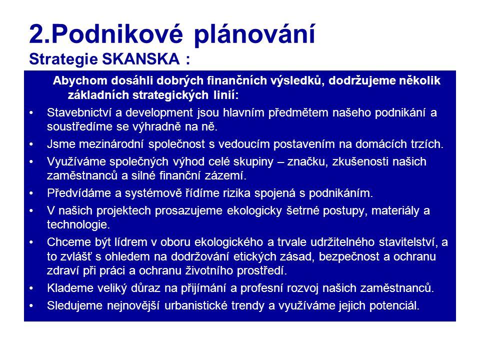 2.Podnikové plánování Strategie SKANSKA : Abychom dosáhli dobrých finančních výsledků, dodržujeme několik základních strategických linií: Stavebnictví a development jsou hlavním předmětem našeho podnikání a soustředíme se výhradně na ně.