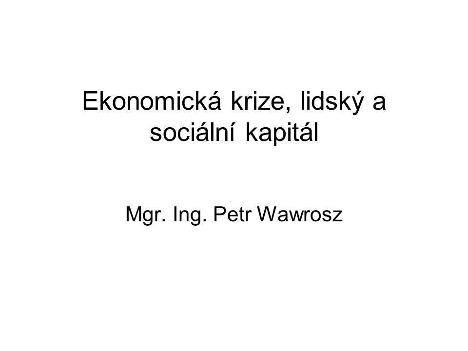 Ekonomická krize, lidský a sociální kapitál Mgr. Ing. Petr Wawrosz