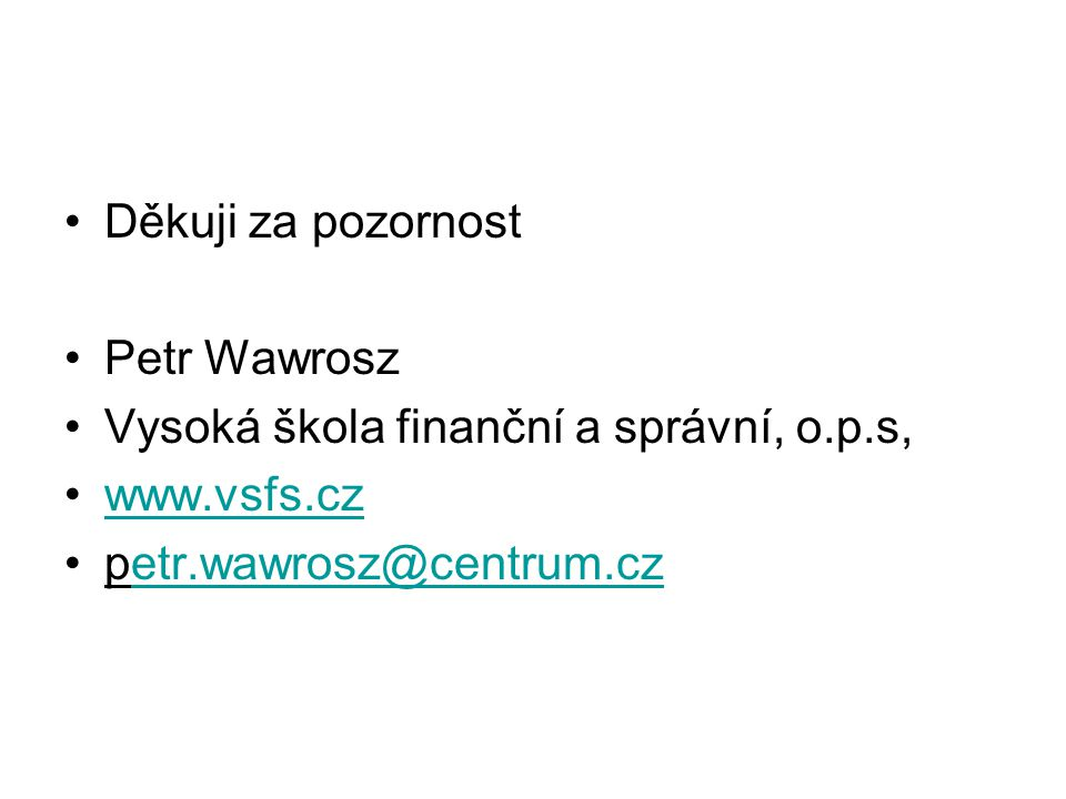 Děkuji za pozornost Petr Wawrosz Vysoká škola finanční a správní, o.p.s, www.vsfs.cz petr.wawrosz@centrum.czetr.wawrosz@centrum.cz