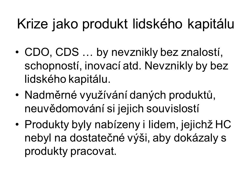 Krize jako produkt lidského kapitálu CDO, CDS … by nevznikly bez znalostí, schopností, inovací atd.