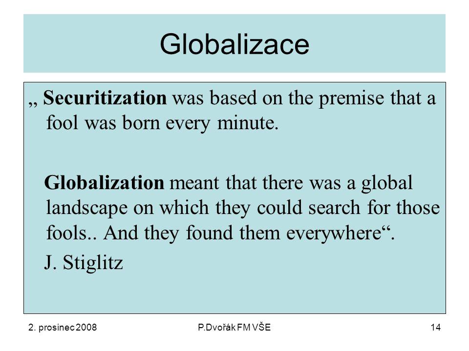 """2. prosinec 2008P.Dvořák FM VŠE14 Globalizace """" Securitization was based on the premise that a fool was born every minute. Globalization meant that th"""