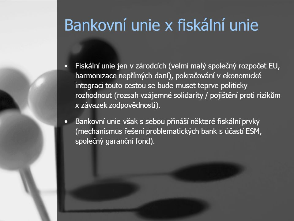 Bankovní unie x fiskální unie Fiskální unie jen v zárodcích (velmi malý společný rozpočet EU, harmonizace nepřímých daní), pokračování v ekonomické integraci touto cestou se bude muset teprve politicky rozhodnout (rozsah vzájemné solidarity / pojištění proti rizikům x závazek zodpovědnosti).
