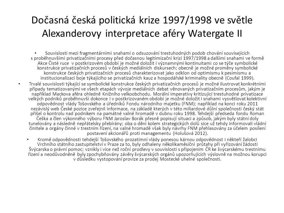 Dočasná česká politická krize 1997/1998 ve světle Alexanderovy interpretace aféry Watergate II Souvislosti mezi fragmentárními snahami o odsuzování trestuhodných podob chování souvisejících s proběhnuvšími privatizačními procesy před dočasnou legitimizační krizí 1997/1998 a dalšími snahami ve formě Akce Čisté ruce v postkrizovém období je možné doložit i významnými kontinuitami co se týče symbolické konstrukce privatizačních procesů v českých mediálních diskursech; obecně je možné proměny symbolické konstrukce českých privatizačních procesů charakterizovat jako odklon od optimismu k pesimismu a institucionalizaci boje týkajícího se privatizačních kauz a hospodářské kriminality obecně (Coufal 1999).